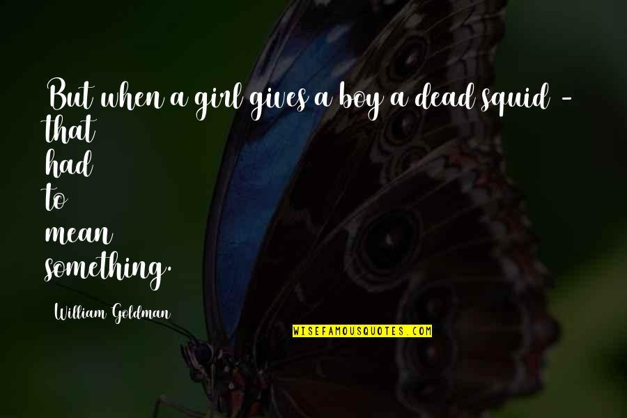 Squid Quotes By William Goldman: But when a girl gives a boy a