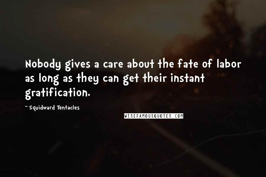 Squidward Tentacles quotes: Nobody gives a care about the fate of labor as long as they can get their instant gratification.