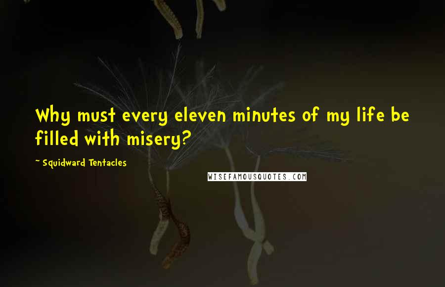 Squidward Tentacles quotes: Why must every eleven minutes of my life be filled with misery?
