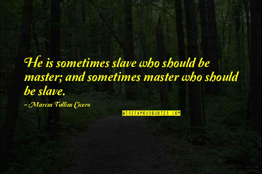 Squint Eye Quotes By Marcus Tullius Cicero: He is sometimes slave who should be master;