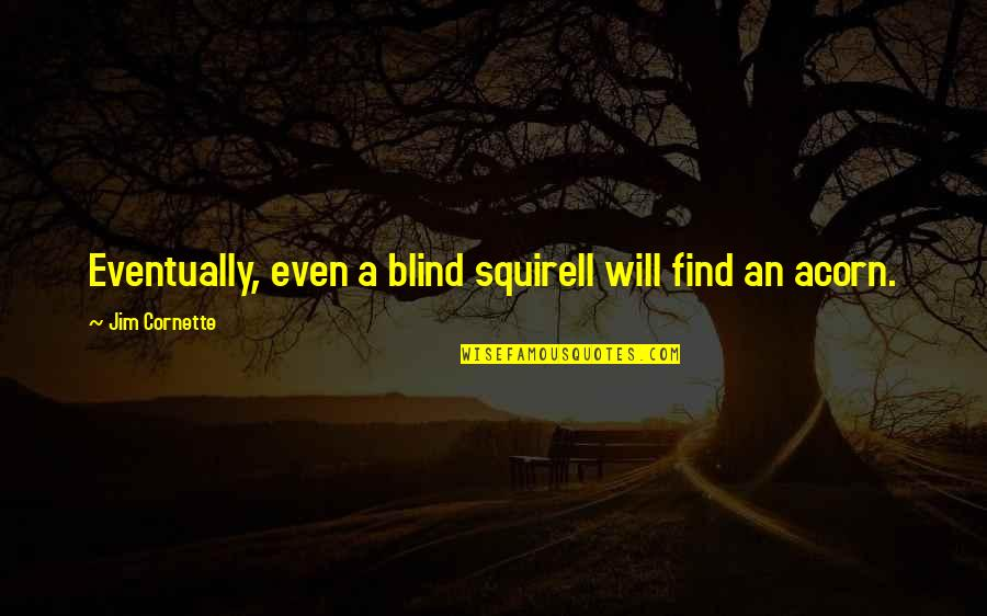 Squirell Quotes By Jim Cornette: Eventually, even a blind squirell will find an