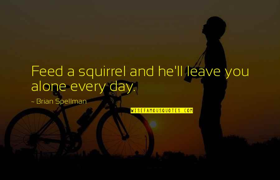 Squirrel Quotes By Brian Spellman: Feed a squirrel and he'll leave you alone