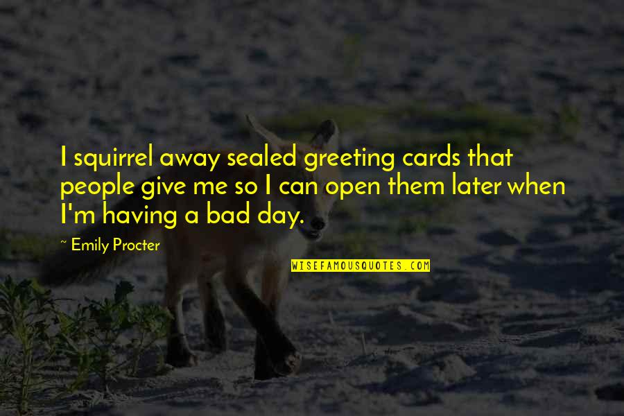 Squirrel Quotes By Emily Procter: I squirrel away sealed greeting cards that people