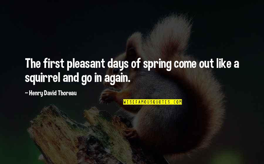 Squirrel Quotes By Henry David Thoreau: The first pleasant days of spring come out