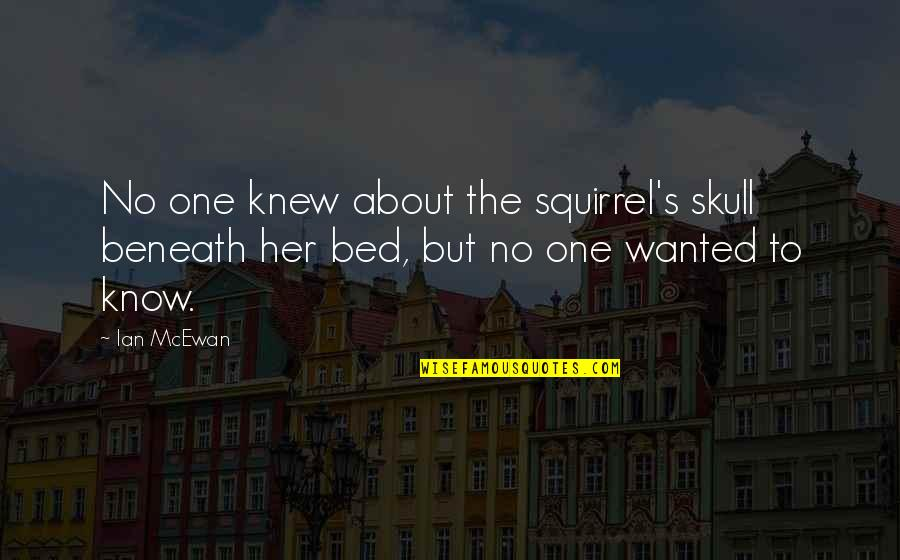 Squirrel Quotes By Ian McEwan: No one knew about the squirrel's skull beneath