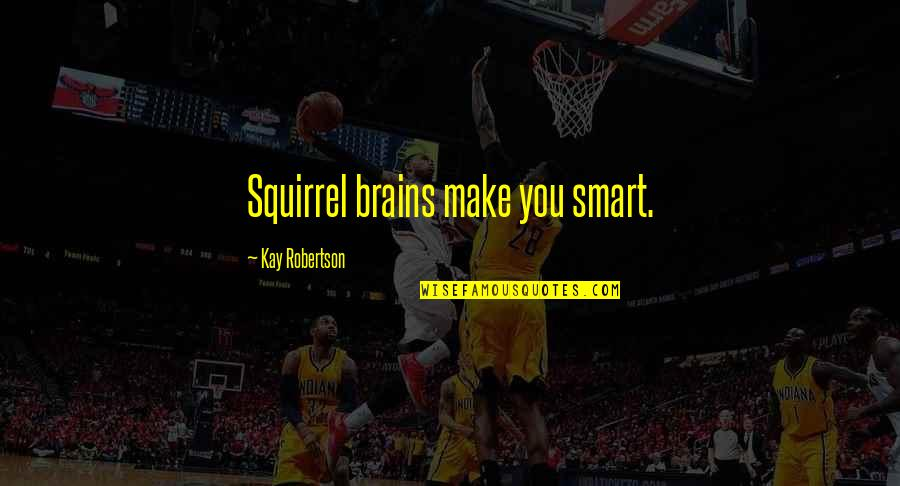 Squirrel Quotes By Kay Robertson: Squirrel brains make you smart.