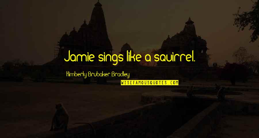 Squirrel Quotes By Kimberly Brubaker Bradley: Jamie sings like a squirrel.
