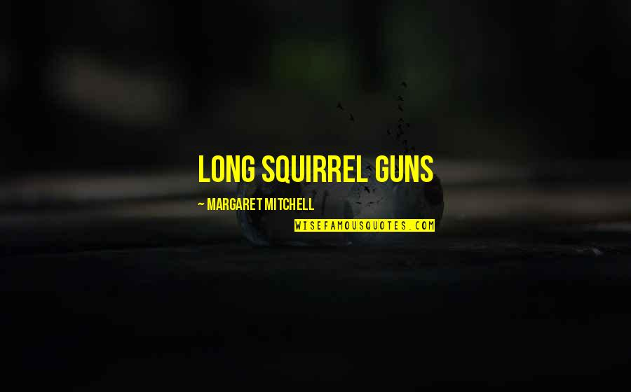 Squirrel Quotes By Margaret Mitchell: long squirrel guns
