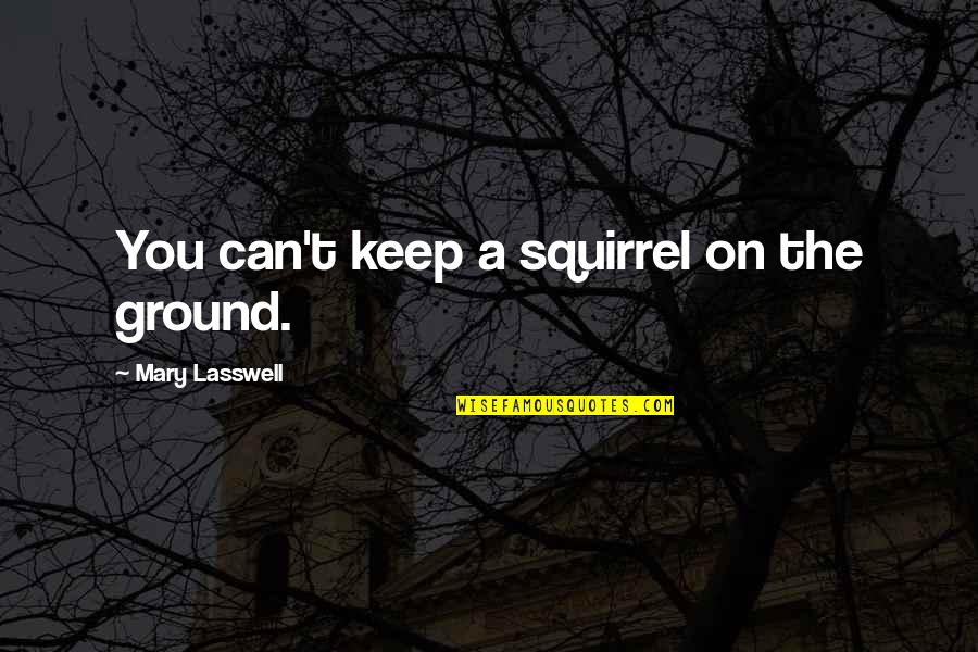 Squirrel Quotes By Mary Lasswell: You can't keep a squirrel on the ground.
