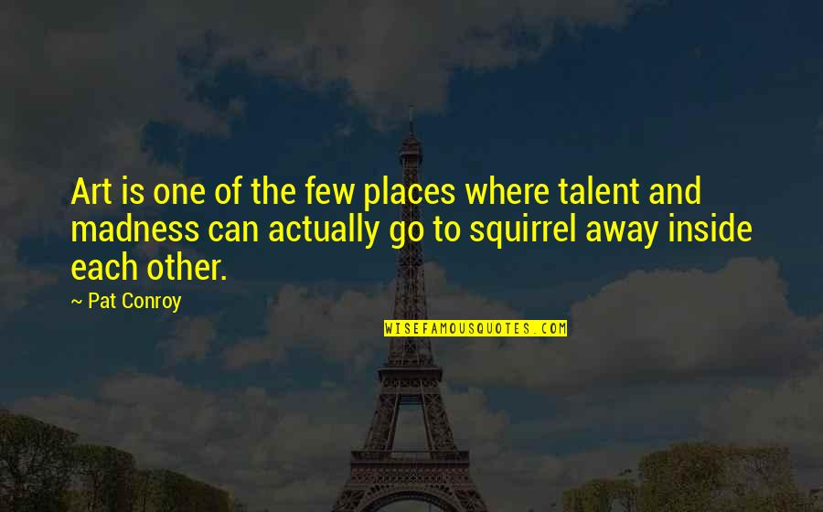 Squirrel Quotes By Pat Conroy: Art is one of the few places where