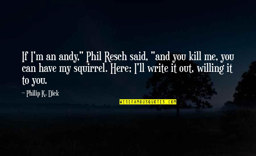"Squirrel Quotes By Philip K. Dick: If I'm an andy,"" Phil Resch said, ""and"