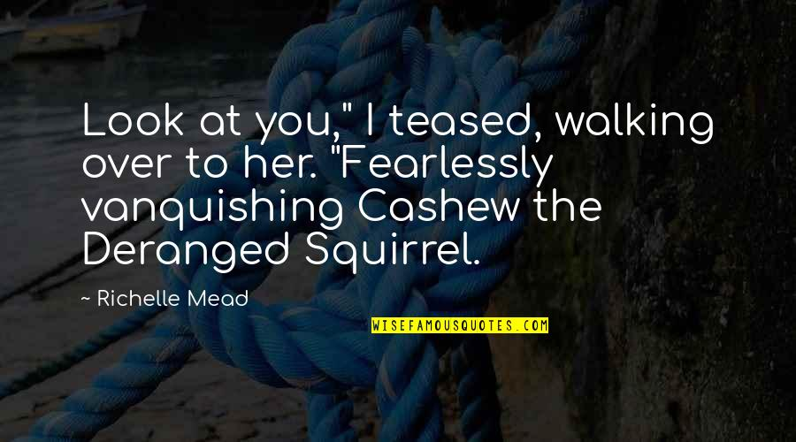 "Squirrel Quotes By Richelle Mead: Look at you,"" I teased, walking over to"