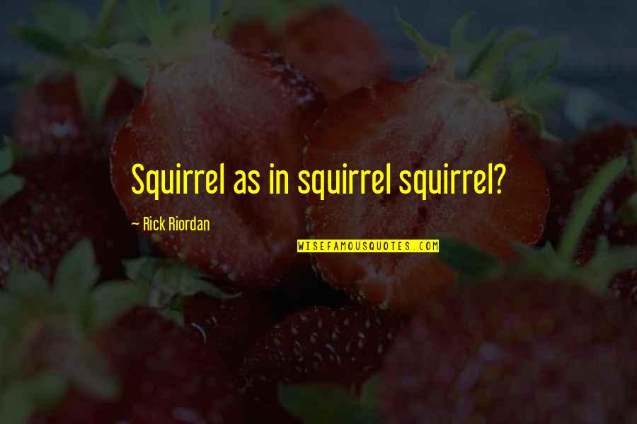 Squirrel Quotes By Rick Riordan: Squirrel as in squirrel squirrel?