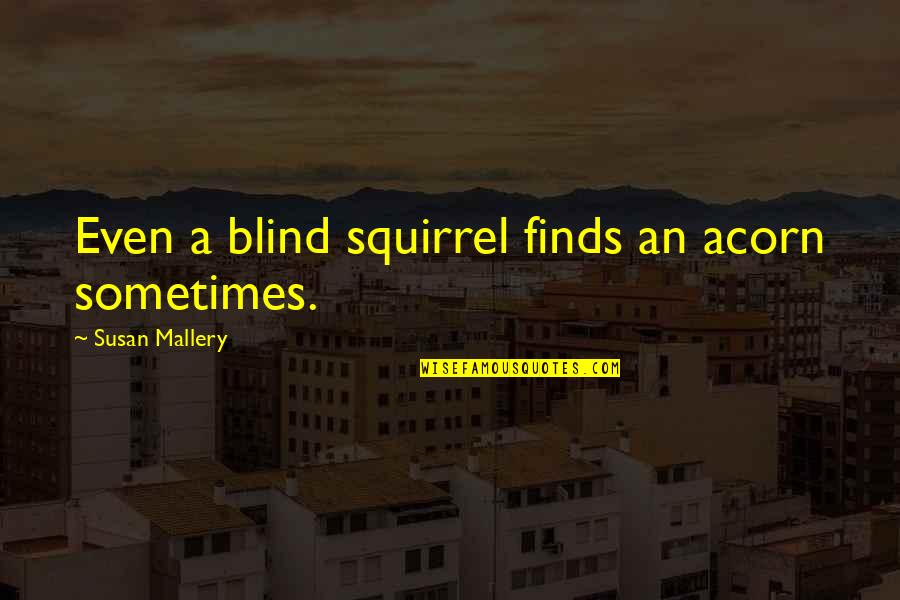 Squirrel Quotes By Susan Mallery: Even a blind squirrel finds an acorn sometimes.