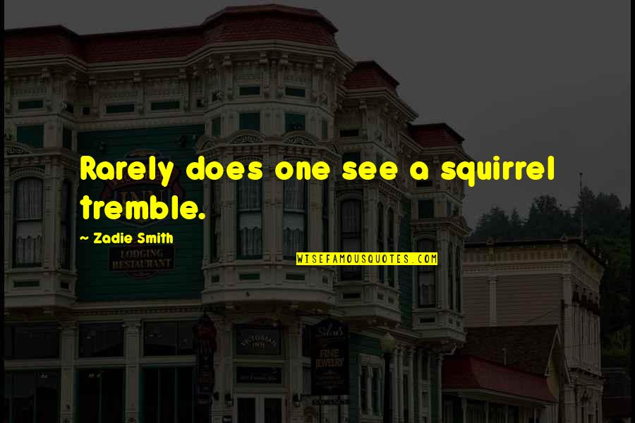 Squirrel Quotes By Zadie Smith: Rarely does one see a squirrel tremble.