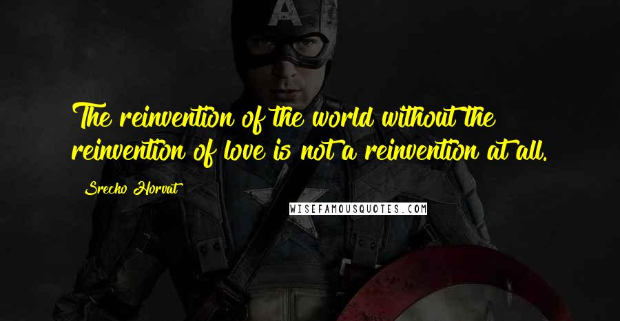 Srecko Horvat quotes: The reinvention of the world without the reinvention of love is not a reinvention at all.
