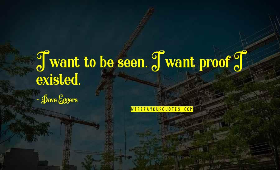 Sree Narayana Gurudevan Quotes By Dave Eggers: I want to be seen. I want proof