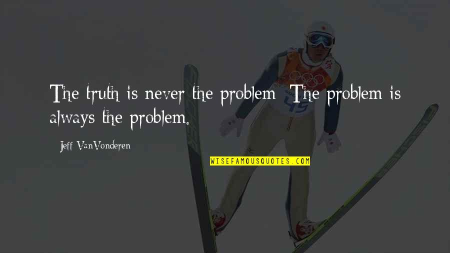 Sree Narayana Gurudevan Quotes By Jeff VanVonderen: The truth is never the problem; The problem