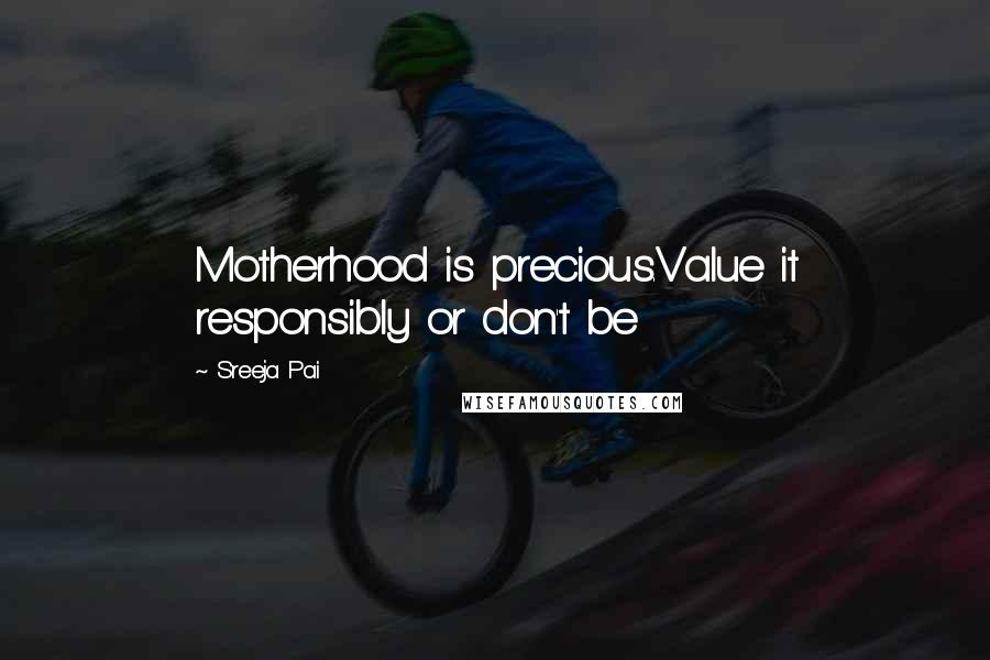 Sreeja Pai quotes: Motherhood is precious.Value it responsibly or don't be