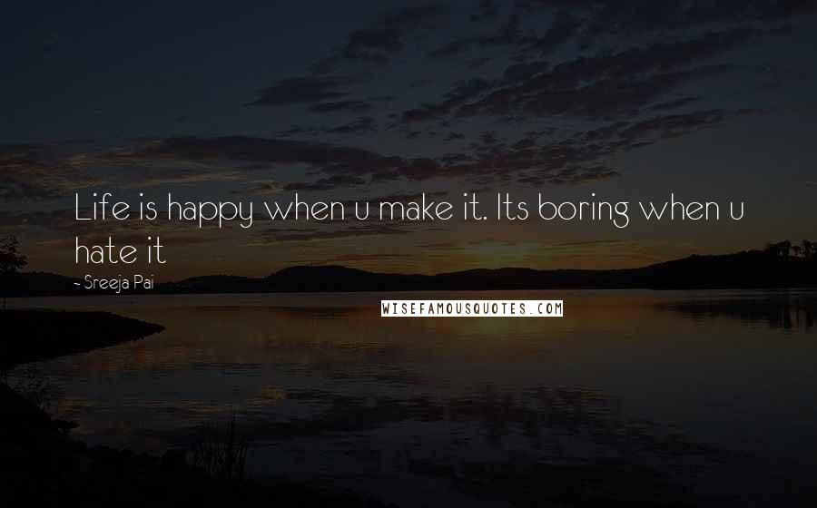 Sreeja Pai quotes: Life is happy when u make it. Its boring when u hate it