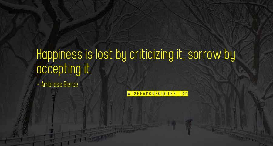 Sri Guru Granth Sahib Ji Quotes By Ambrose Bierce: Happiness is lost by criticizing it; sorrow by