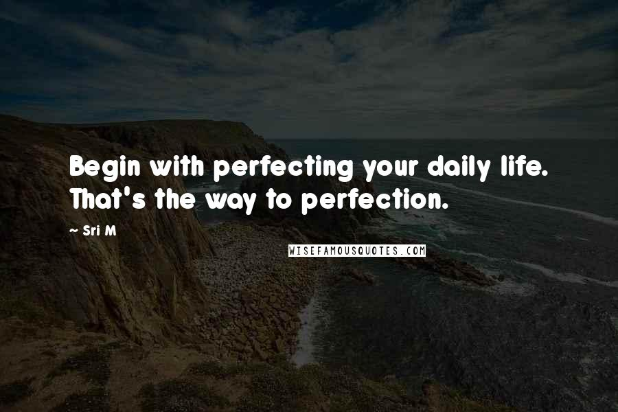 Sri M quotes: Begin with perfecting your daily life. That's the way to perfection.