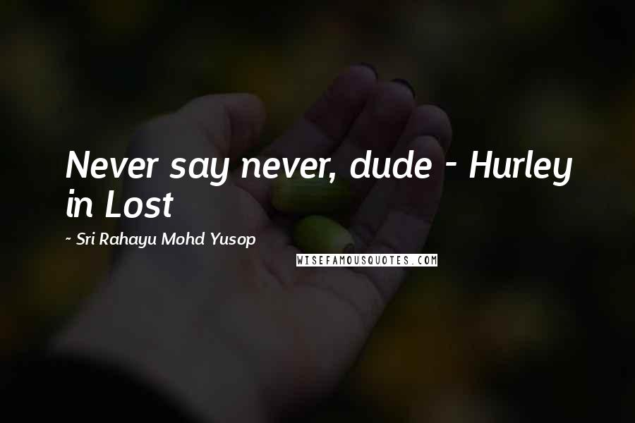 Sri Rahayu Mohd Yusop quotes: Never say never, dude - Hurley in Lost