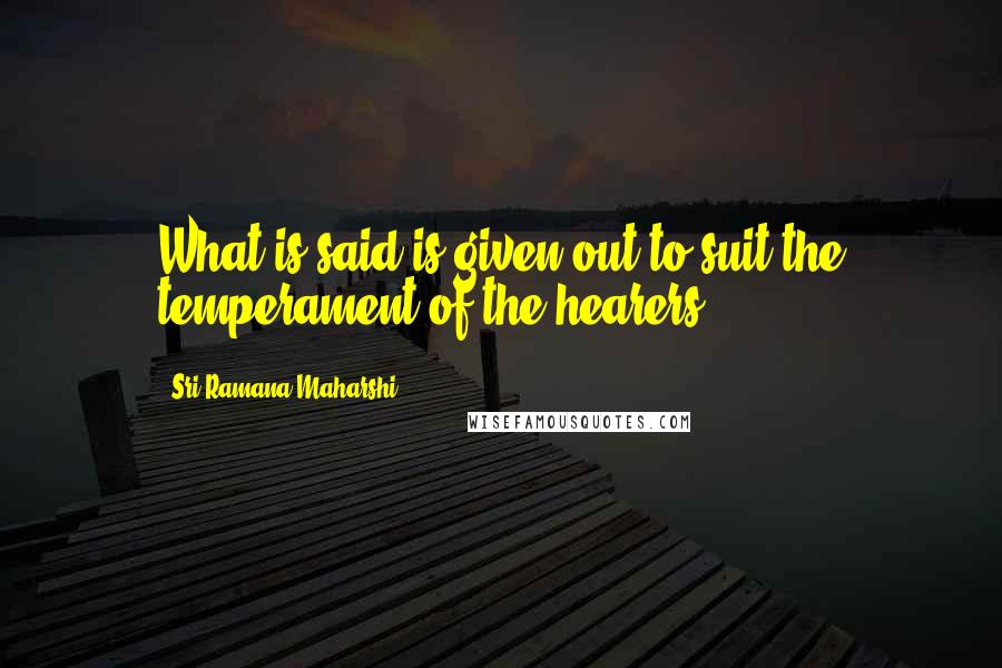 Sri Ramana Maharshi quotes: What is said is given out to suit the temperament of the hearers