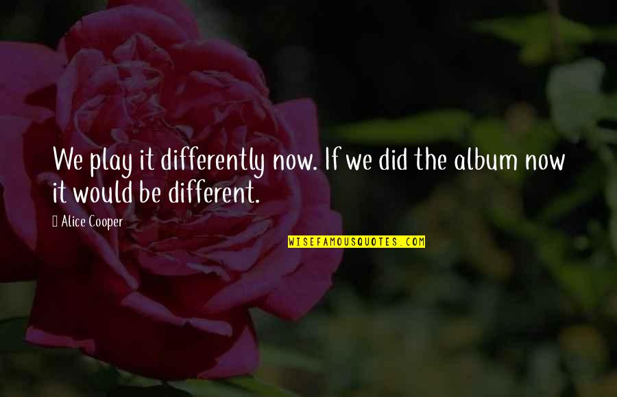 Sri Sri Telugu Quotes By Alice Cooper: We play it differently now. If we did