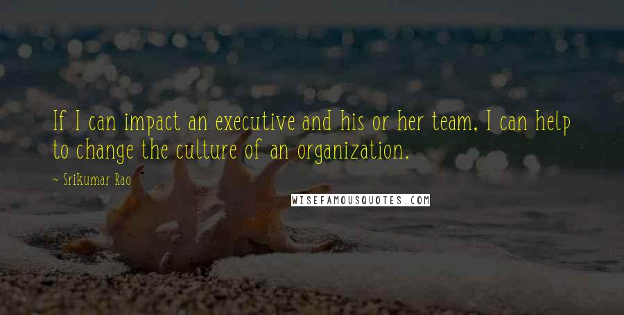 Srikumar Rao quotes: If I can impact an executive and his or her team, I can help to change the culture of an organization.
