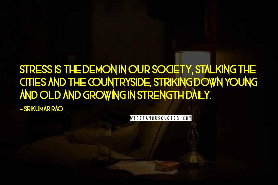 Srikumar Rao quotes: Stress is the demon in our society, stalking the cities and the countryside, striking down young and old and growing in strength daily.