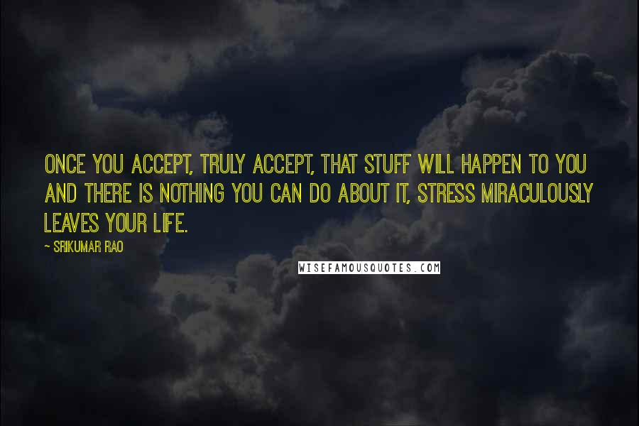 Srikumar Rao quotes: Once you accept, truly accept, that stuff will happen to you and there is nothing you can do about it, stress miraculously leaves your life.