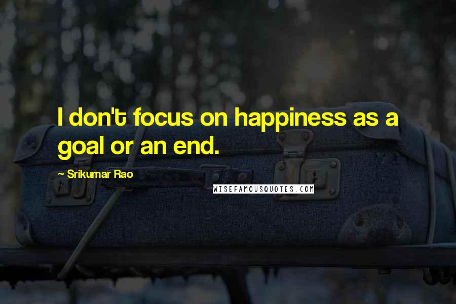 Srikumar Rao quotes: I don't focus on happiness as a goal or an end.