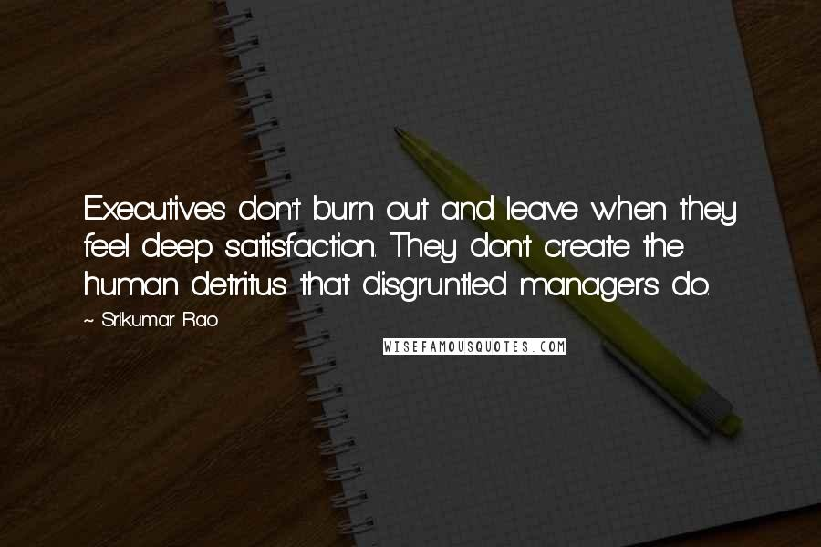 Srikumar Rao quotes: Executives don't burn out and leave when they feel deep satisfaction. They don't create the human detritus that disgruntled managers do.