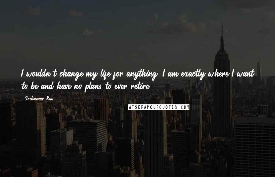 Srikumar Rao quotes: I wouldn't change my life for anything. I am exactly where I want to be and have no plans to ever retire.