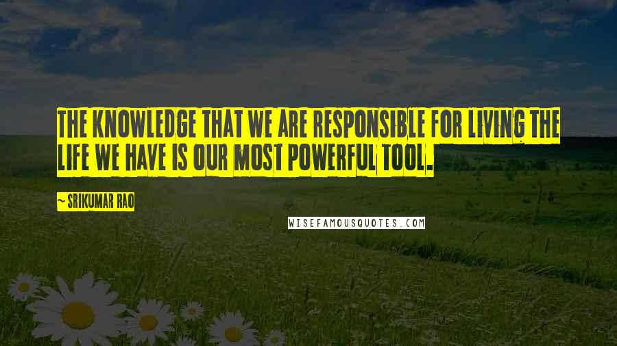 Srikumar Rao quotes: The knowledge that we are responsible for living the life we have is our most powerful tool.