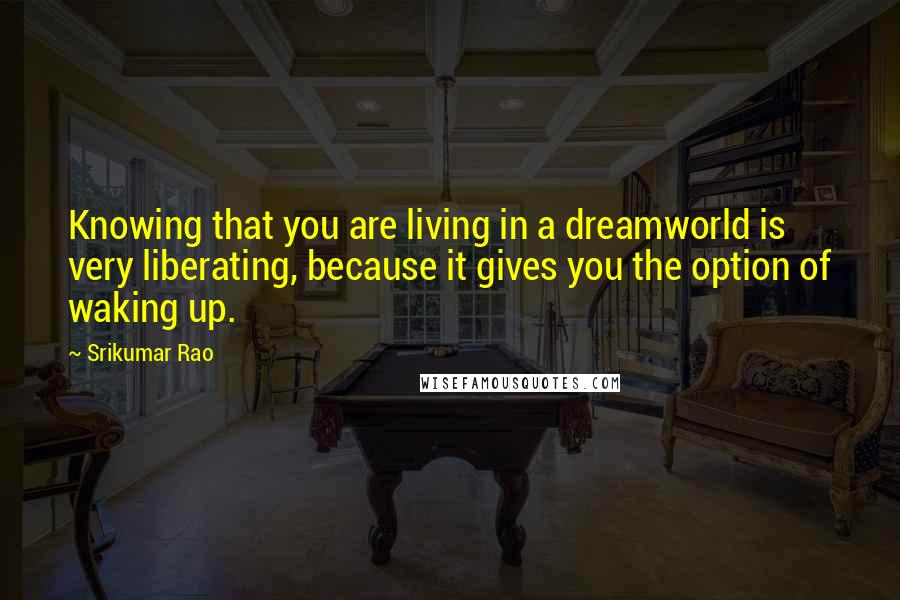 Srikumar Rao quotes: Knowing that you are living in a dreamworld is very liberating, because it gives you the option of waking up.