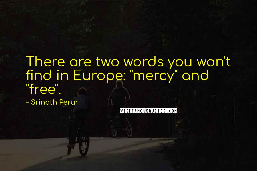 "Srinath Perur quotes: There are two words you won't find in Europe: ""mercy"" and ""free""."