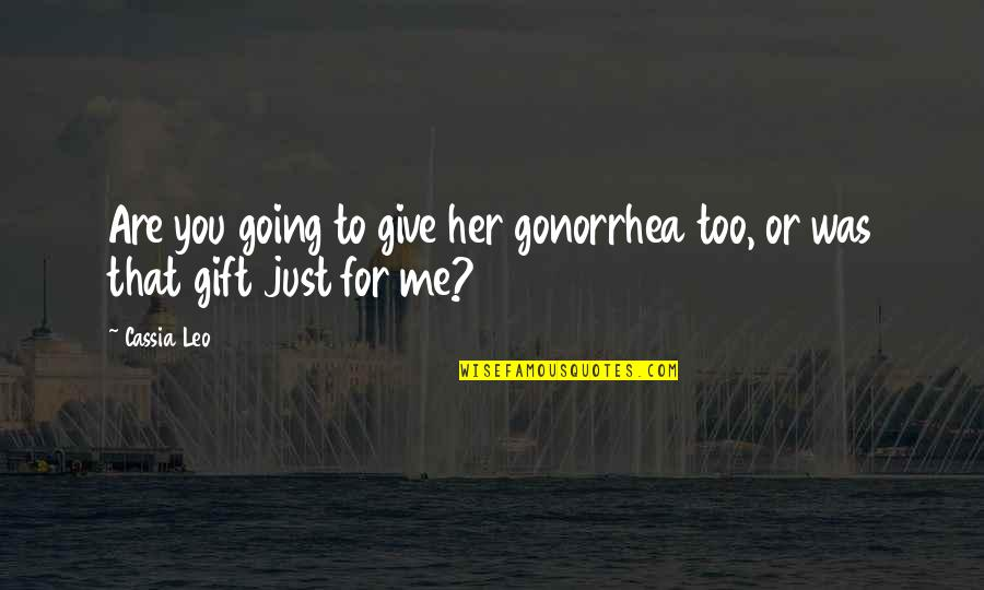 Sring Quotes By Cassia Leo: Are you going to give her gonorrhea too,