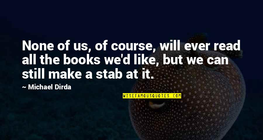 Sring Quotes By Michael Dirda: None of us, of course, will ever read