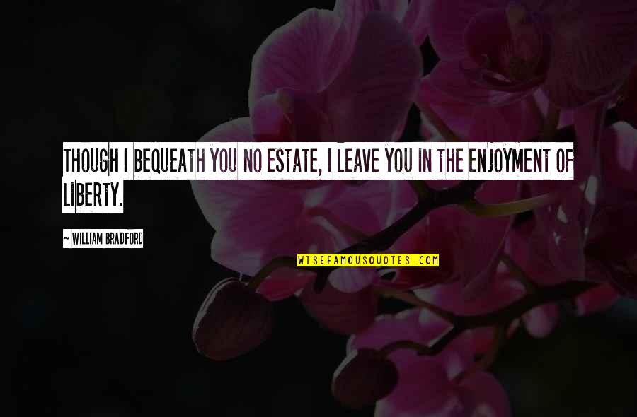 Sring Quotes By William Bradford: Though I bequeath you no estate, I leave