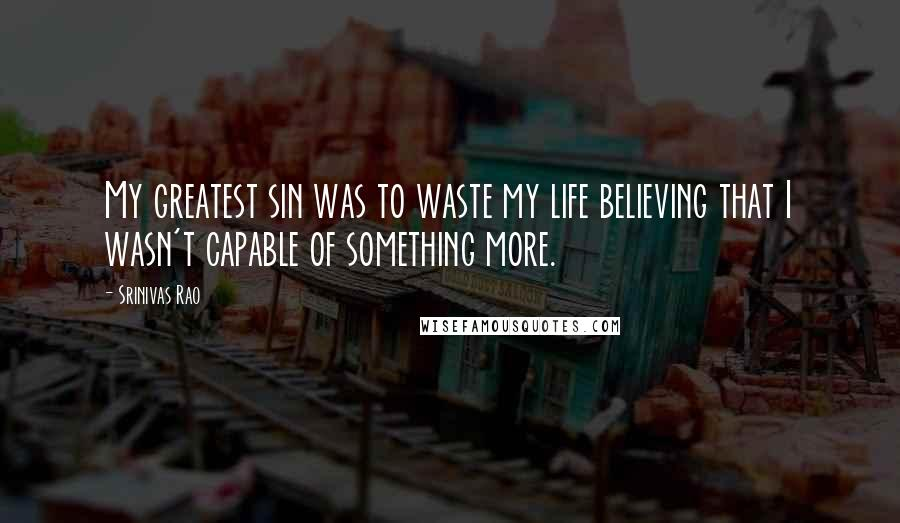 Srinivas Rao quotes: My greatest sin was to waste my life believing that I wasn't capable of something more.