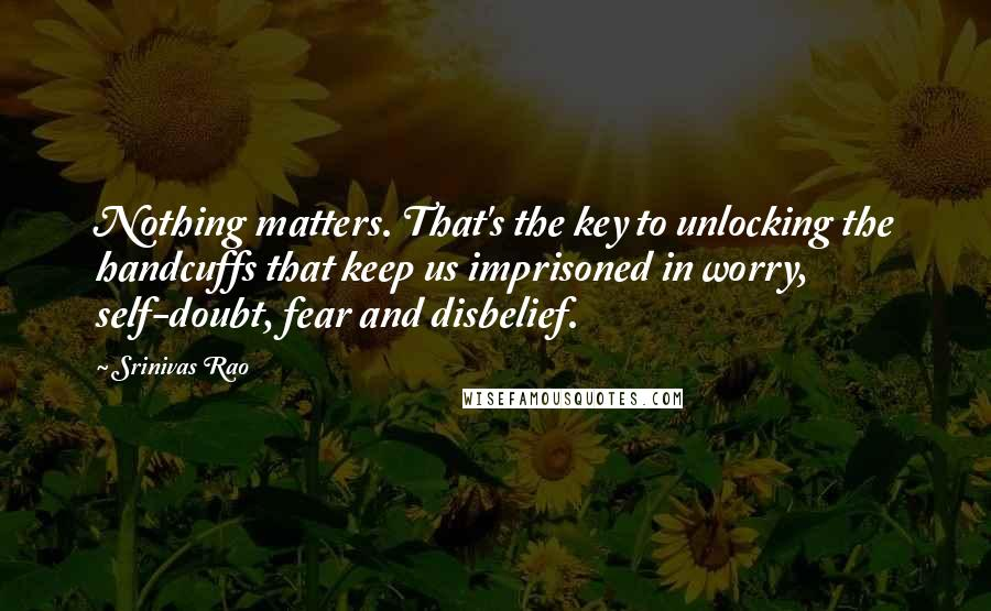 Srinivas Rao quotes: Nothing matters. That's the key to unlocking the handcuffs that keep us imprisoned in worry, self-doubt, fear and disbelief.