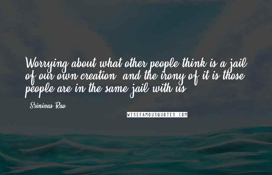 Srinivas Rao quotes: Worrying about what other people think is a jail of our own creation, and the irony of it is those people are in the same jail with us.