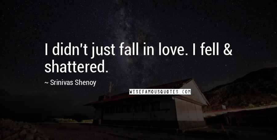 Srinivas Shenoy quotes: I didn't just fall in love. I fell & shattered.