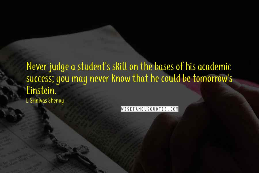 Srinivas Shenoy quotes: Never judge a student's skill on the bases of his academic success; you may never know that he could be tomorrow's Einstein.