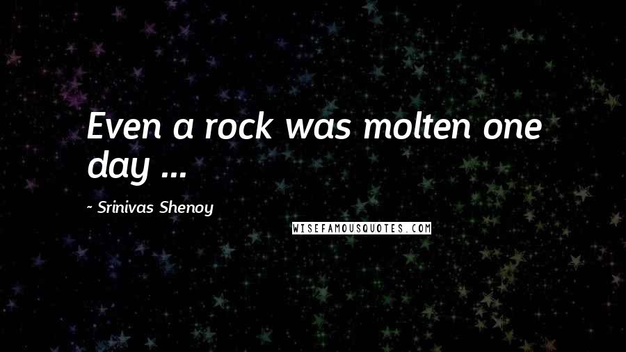 Srinivas Shenoy quotes: Even a rock was molten one day ...