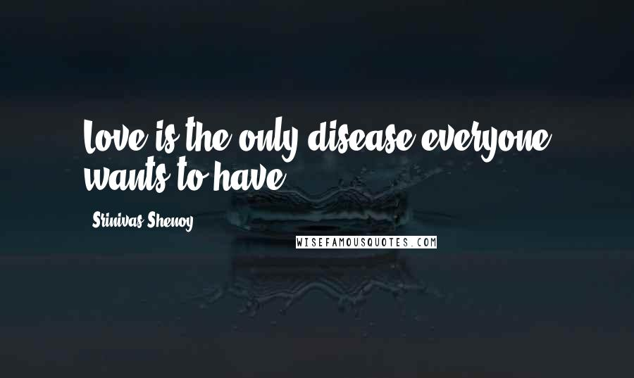 Srinivas Shenoy quotes: Love is the only disease everyone wants to have.