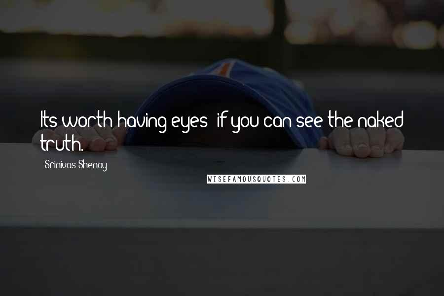 Srinivas Shenoy quotes: Its worth having eyes; if you can see the naked truth.