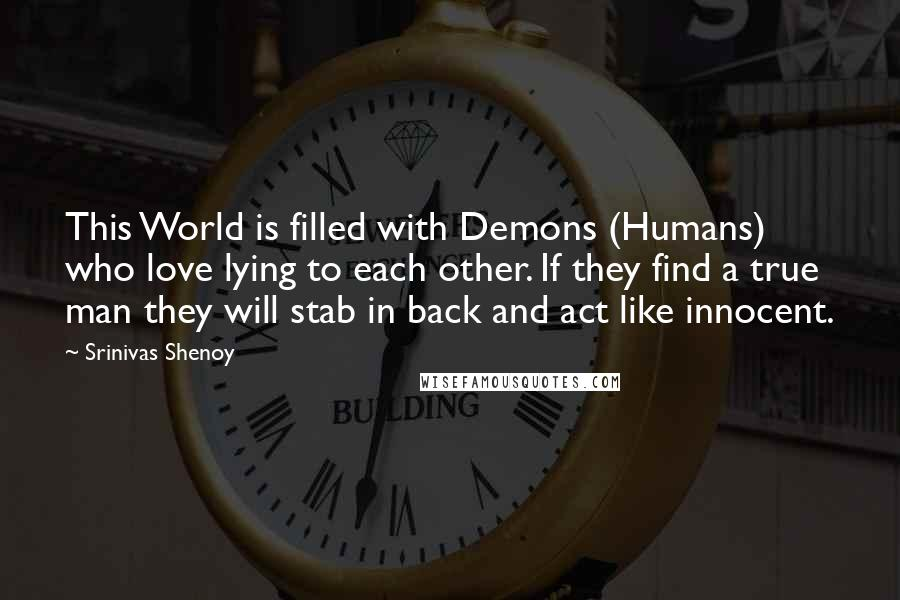 Srinivas Shenoy quotes: This World is filled with Demons (Humans) who love lying to each other. If they find a true man they will stab in back and act like innocent.